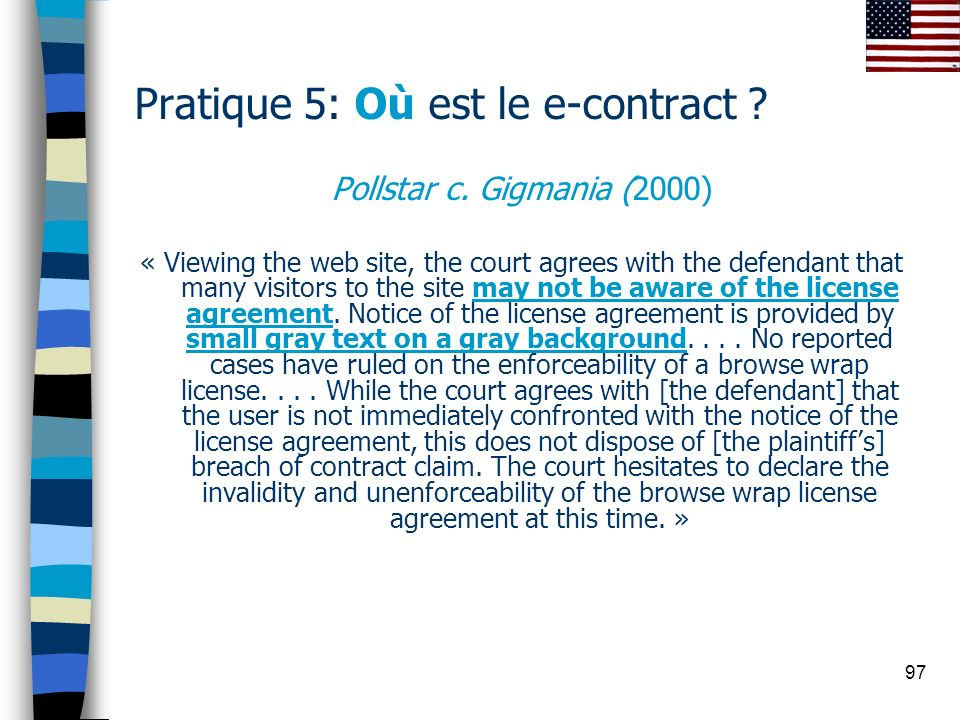 97 Pratique 5: Où est le e-contract ? Pollstar c. Gigmania (2000) « Viewing the web site, the court agrees with the defendant that many visitors to th