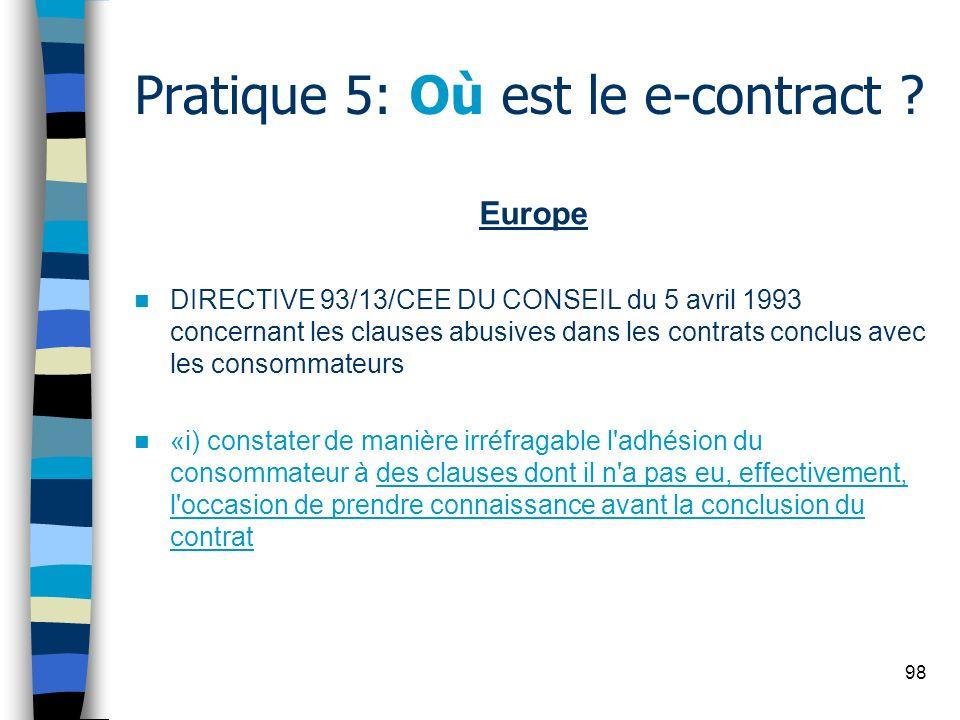 98 Pratique 5: Où est le e-contract ? Europe DIRECTIVE 93/13/CEE DU CONSEIL du 5 avril 1993 concernant les clauses abusives dans les contrats conclus