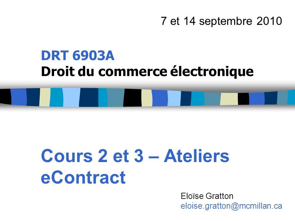 DRT 6903A Droit du commerce électronique Cours 2 et 3 – Ateliers eContract 7 et 14 septembre 2010 Eloïse Gratton eloise.gratton@mcmillan.ca