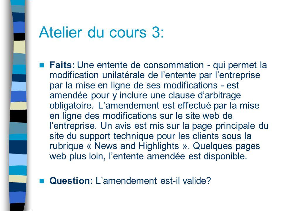 Atelier du cours 3: Faits: Une entente de consommation - qui permet la modification unilatérale de lentente par lentreprise par la mise en ligne de ses modifications - est amendée pour y inclure une clause darbitrage obligatoire.