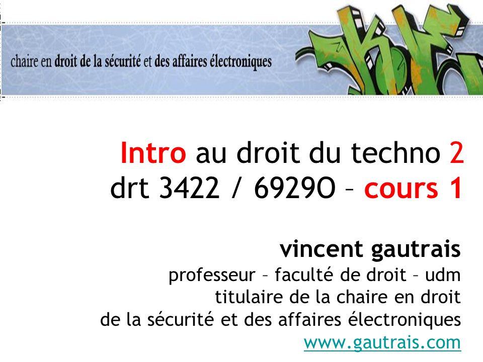 Intro au droit du techno 2 drt 3422 / 6929O – cours 1 vincent gautrais professeur – faculté de droit – udm titulaire de la chaire en droit de la sécur