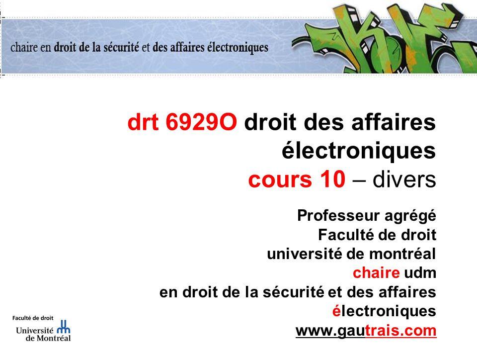 drt 6929O droit des affaires électroniques cours 10 – divers Professeur agrégé Faculté de droit université de montréal chaire udm en droit de la sécur