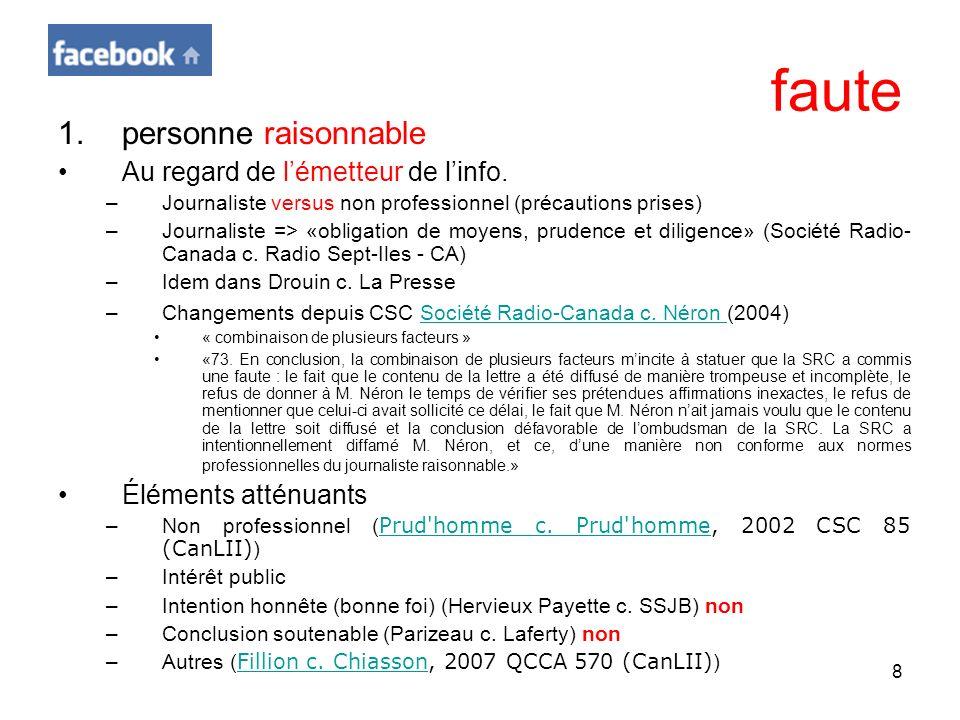 8 faute 1.personne raisonnable Au regard de lémetteur de linfo. –Journaliste versus non professionnel (précautions prises) –Journaliste => «obligation