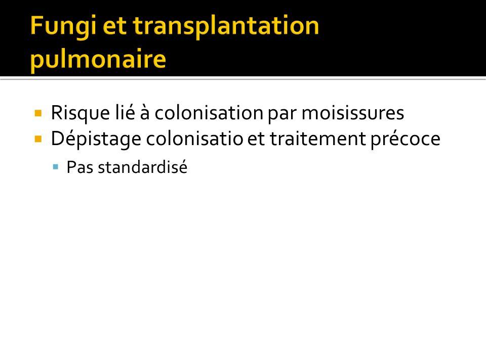 Risque lié à colonisation par moisissures Dépistage colonisatio et traitement précoce Pas standardisé