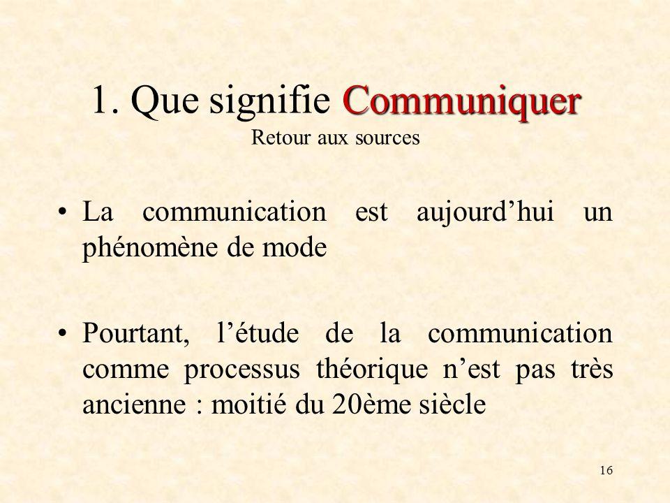 16 Communiquer 1. Que signifie Communiquer Retour aux sources La communication est aujourdhui un phénomène de mode Pourtant, létude de la communicatio