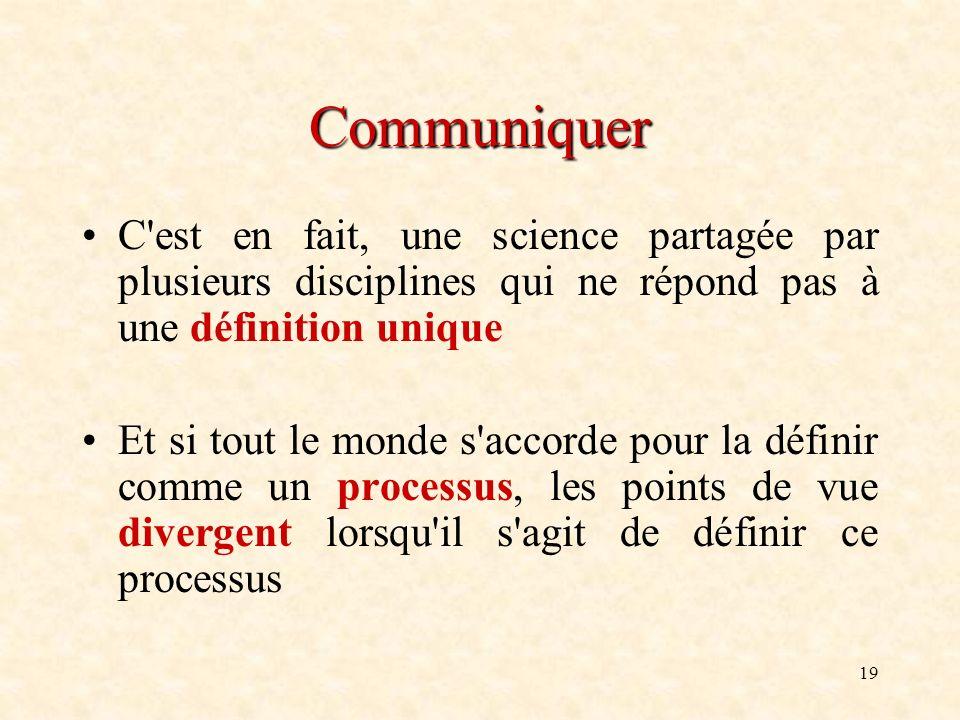 19 Communiquer C'est en fait, une science partagée par plusieurs disciplines qui ne répond pas à une définition unique Et si tout le monde s'accorde p