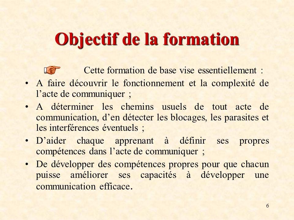 6 Objectif de la formation Cette formation de base vise essentiellement : A faire découvrir le fonctionnement et la complexité de lacte de communiquer