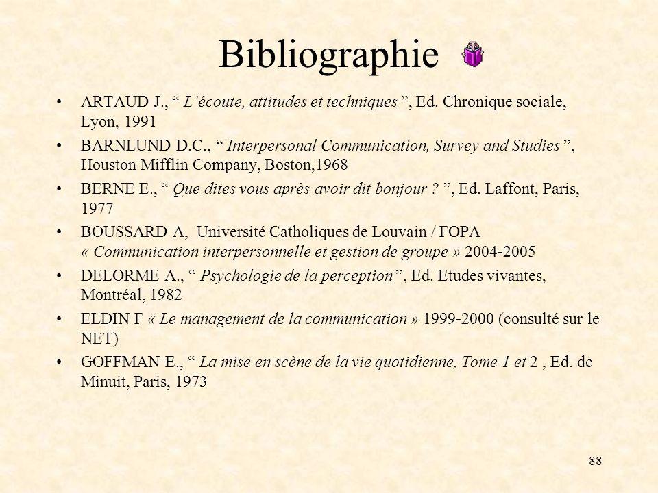 88 Bibliographie ARTAUD J., Lécoute, attitudes et techniques, Ed. Chronique sociale, Lyon, 1991 BARNLUND D.C., Interpersonal Communication, Survey and