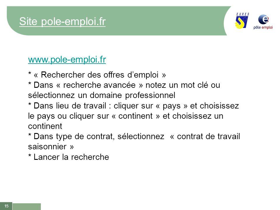 15 Site pole-emploi.fr www.pole-emploi.fr * « Rechercher des offres demploi » * Dans « recherche avancée » notez un mot clé ou sélectionnez un domaine