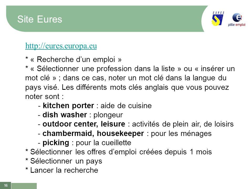 16 Site Eures http://eures.europa.eu * « Recherche dun emploi » * « Sélectionner une profession dans la liste » ou « insérer un mot clé » ; dans ce ca