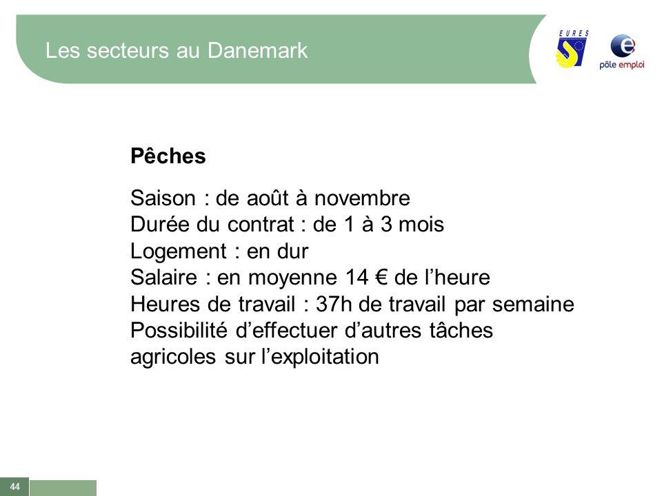 44 Les secteurs au Danemark Pêches Saison : de août à novembre Durée du contrat : de 1 à 3 mois Logement : en dur Salaire : en moyenne 14 de lheure He