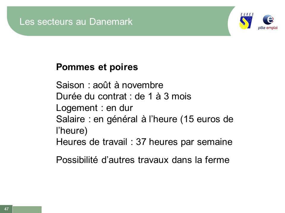 47 Les secteurs au Danemark Pommes et poires Saison : août à novembre Durée du contrat : de 1 à 3 mois Logement : en dur Salaire : en général à lheure