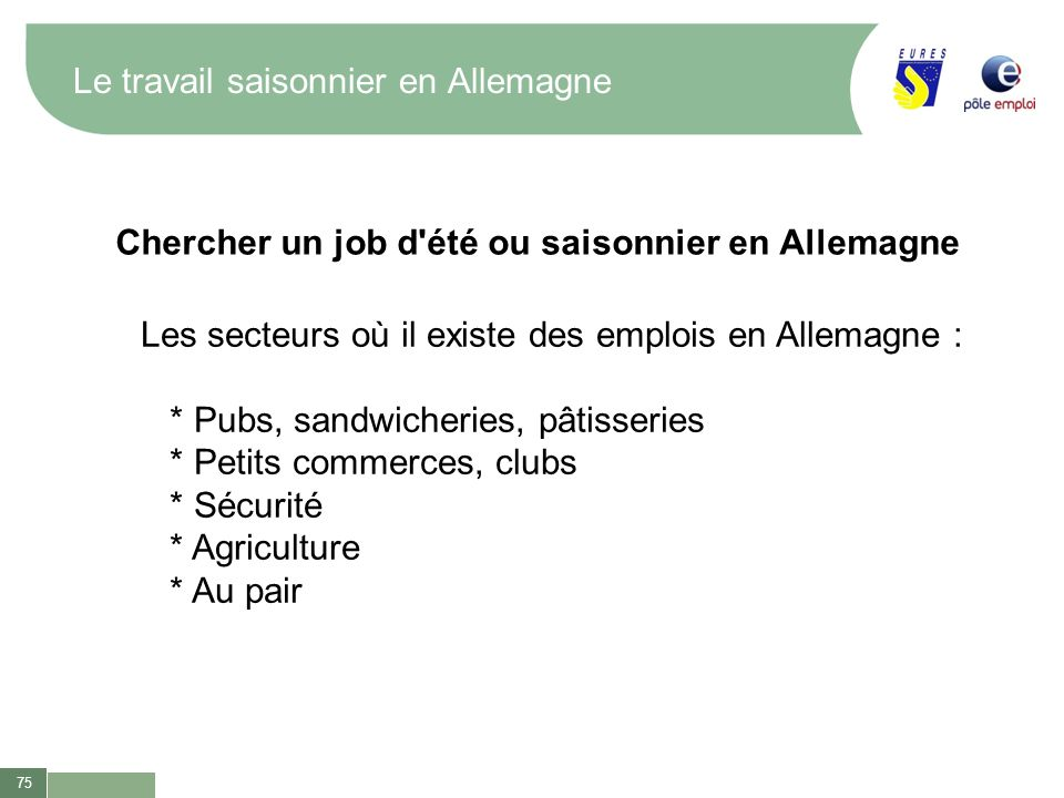 75 Le travail saisonnier en Allemagne Chercher un job d'été ou saisonnier en Allemagne Les secteurs où il existe des emplois en Allemagne : * Pubs, sa