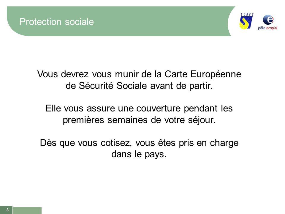 8 Protection sociale Vous devrez vous munir de la Carte Européenne de Sécurité Sociale avant de partir. Elle vous assure une couverture pendant les pr