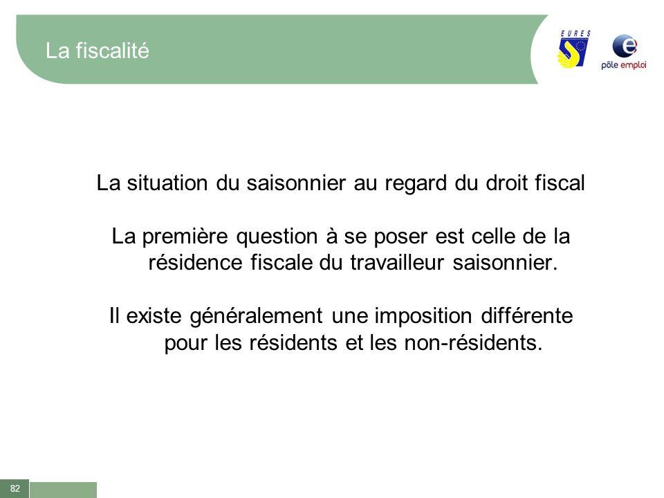 82 La fiscalité La situation du saisonnier au regard du droit fiscal La première question à se poser est celle de la résidence fiscale du travailleur