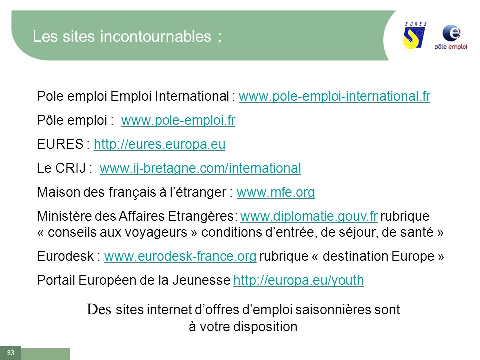 83 Les sites incontournables : Pole emploi Emploi International : www.pole-emploi-international.frwww.pole-emploi-international.fr Pôle emploi : www.p