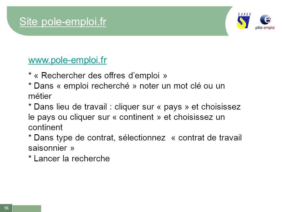 56 Site pole-emploi.fr www.pole-emploi.fr * « Rechercher des offres demploi » * Dans « emploi recherché » noter un mot clé ou un métier * Dans lieu de