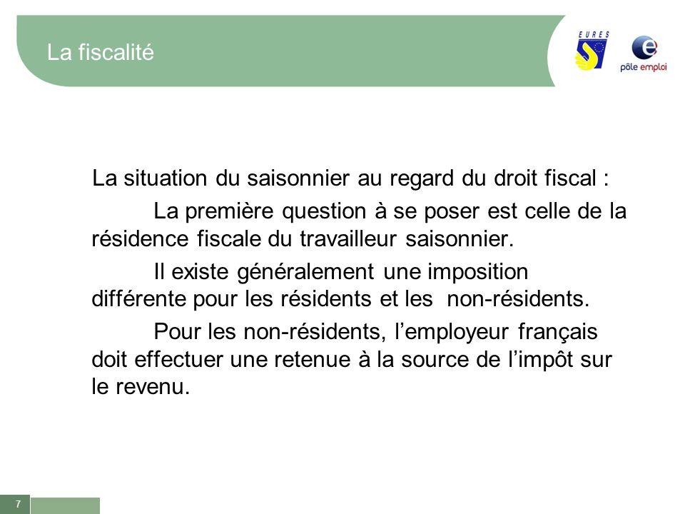 7 La fiscalité La situation du saisonnier au regard du droit fiscal : La première question à se poser est celle de la résidence fiscale du travailleur