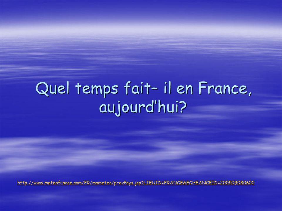 Quel temps fait– il en France, aujourdhui? http://www.meteofrance.com/FR/mameteo/prevPays.jsp?LIEUID=FRANCE&ECHEANCEID=200509080600