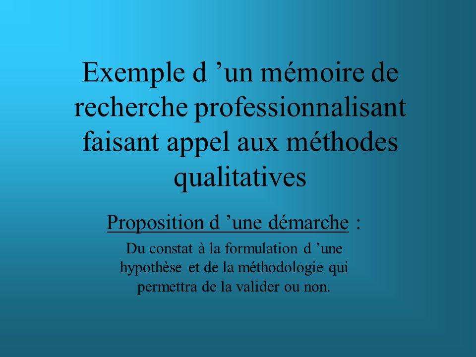 Exemple d un mémoire de recherche professionnalisant faisant appel aux méthodes qualitatives Proposition d une démarche : Du constat à la formulation