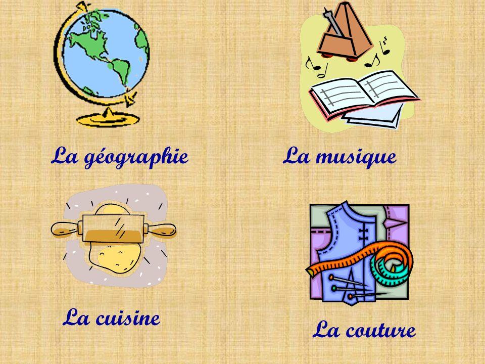 La géographieLa musique La cuisine La couture