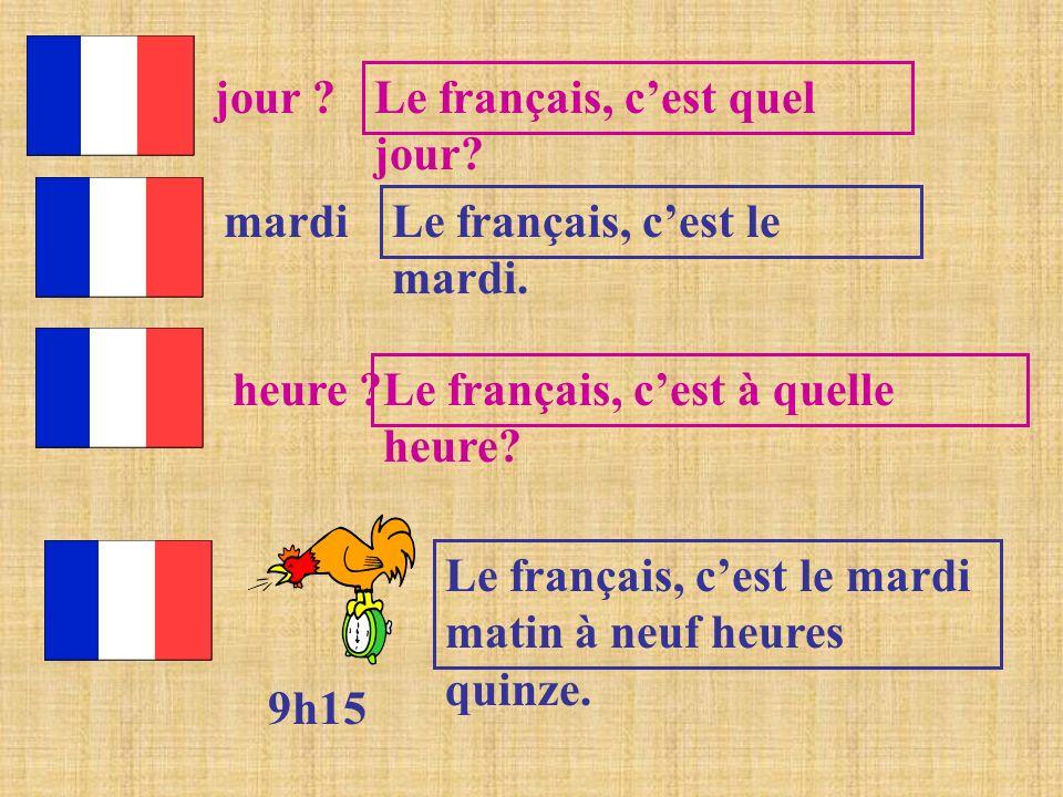jour ? Le français, cest quel jour? mardi Le français, cest le mardi. heure ? Le français, cest à quelle heure? 9h15 Le français, cest le mardi matin