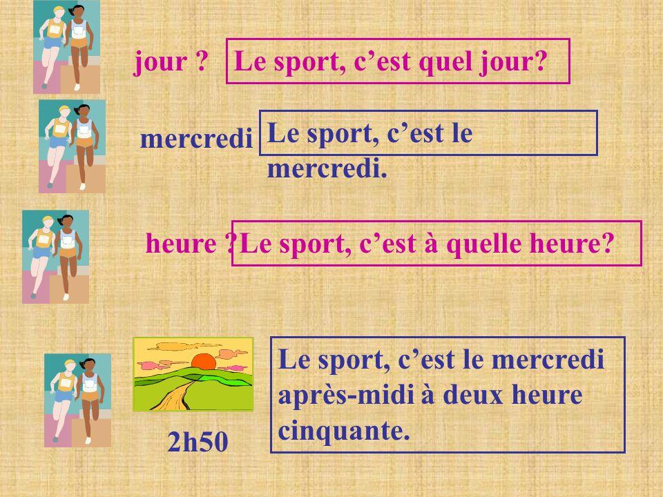 jour ? Le sport, cest quel jour? mercredi Le sport, cest le mercredi. heure ? Le sport, cest à quelle heure? 2h50 Le sport, cest le mercredi après-mid