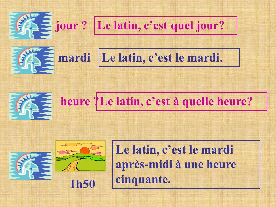 jour ? Le latin, cest quel jour? mardi Le latin, cest le mardi. heure ? Le latin, cest à quelle heure? 1h50 Le latin, cest le mardi après-midi à une h