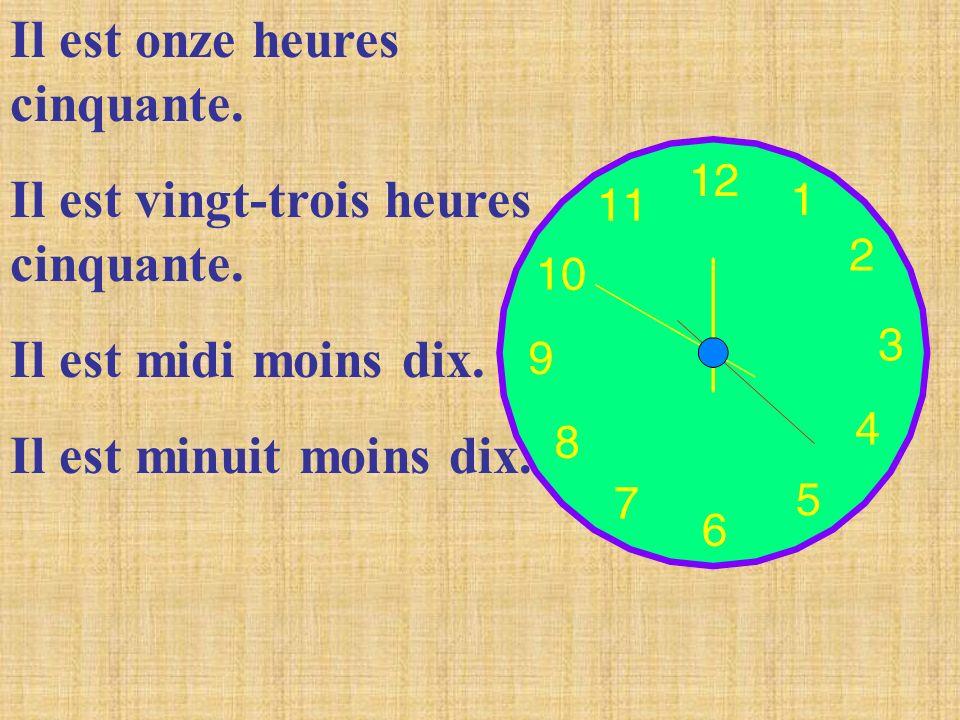 Il est onze heures cinquante. Il est vingt-trois heures cinquante. Il est midi moins dix. Il est minuit moins dix.