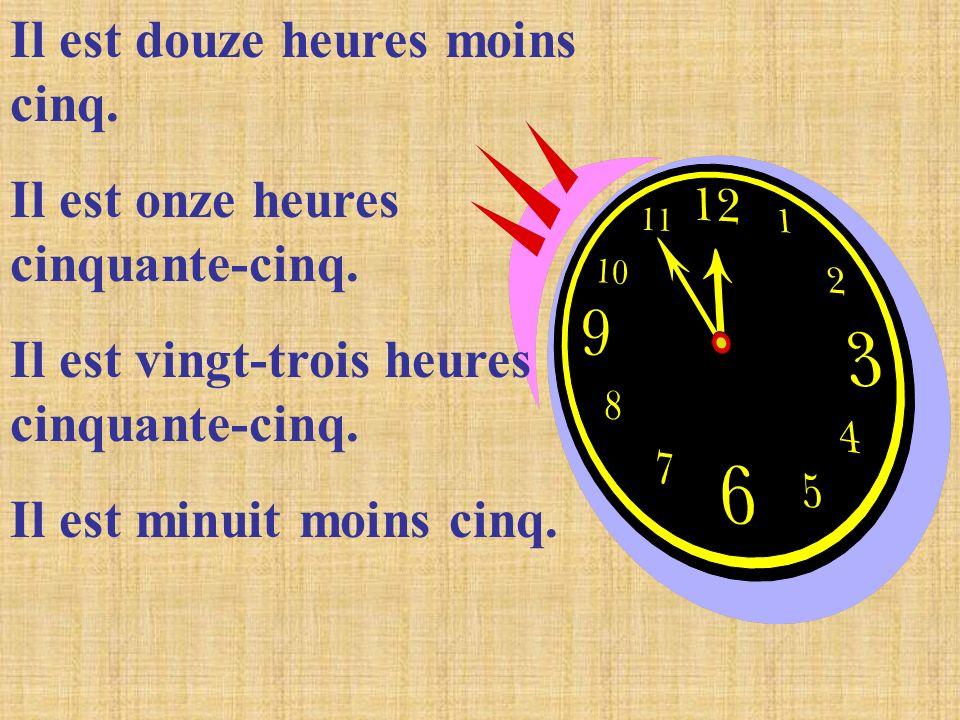 Il est douze heures moins cinq. Il est onze heures cinquante-cinq. Il est vingt-trois heures cinquante-cinq. Il est minuit moins cinq.