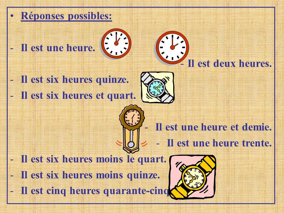 Réponses possibles: -I-Il est une heure. -I-Il est deux heures. -I-Il est six heures quinze. -I-Il est six heures et quart. -I-Il est une heure et dem