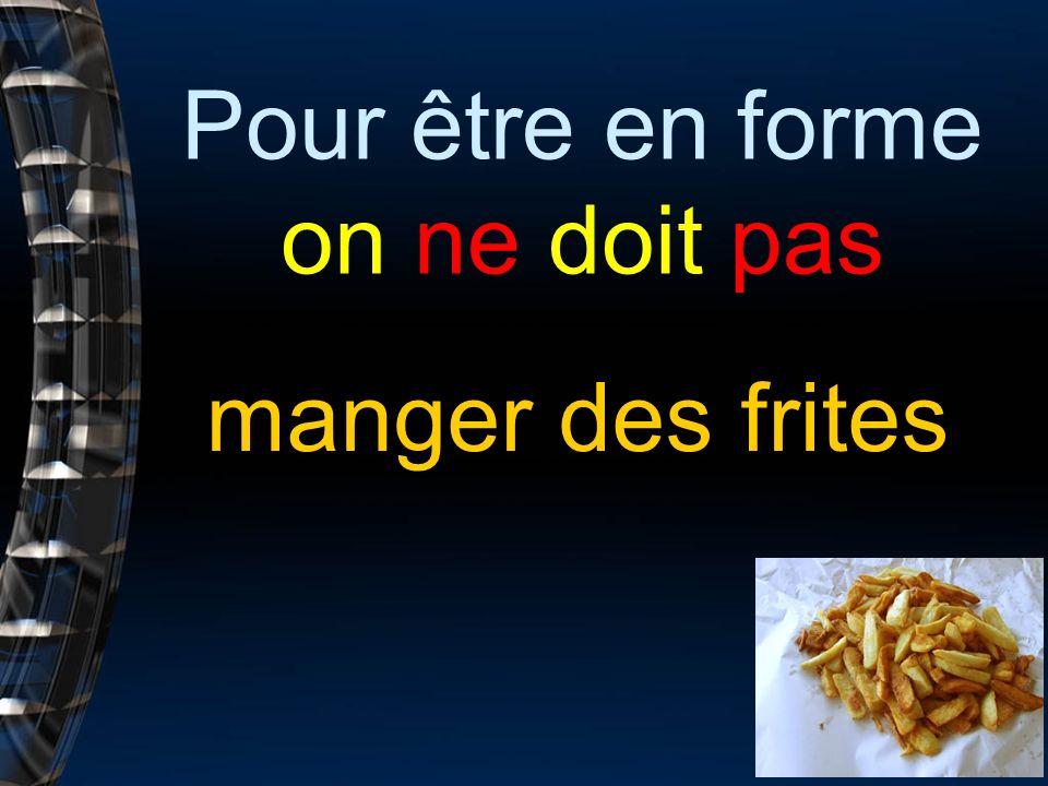 Pour être en forme on ne doit pas manger des frites