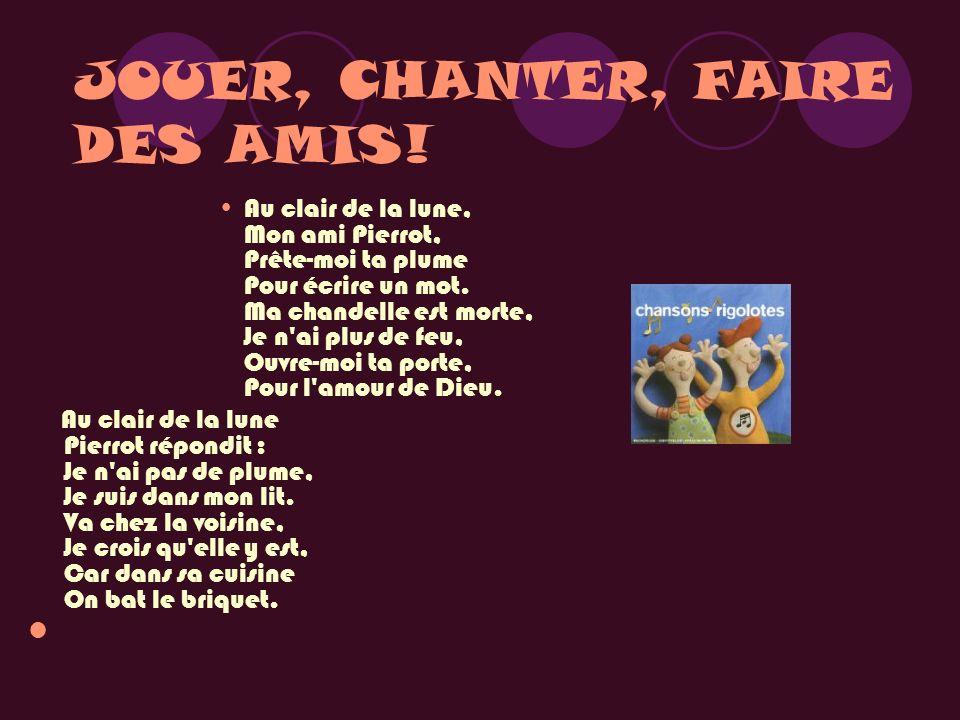 JOUER, CHANTER, FAIRE DES AMIS! Au clair de la lune, Mon ami Pierrot, Prête-moi ta plume Pour écrire un mot. Ma chandelle est morte, Je n'ai plus de f