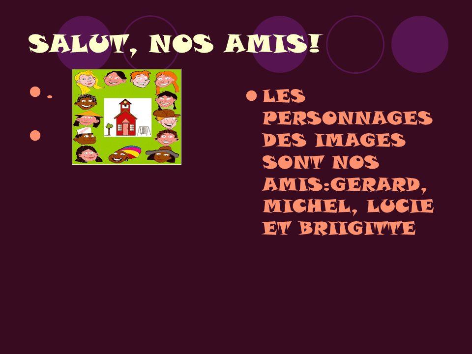 SALUT, NOS AMIS!. LES PERSONNAGES DES IMAGES SONT NOS AMIS:GERARD, MICHEL, LUCIE ET BRIIGITTE