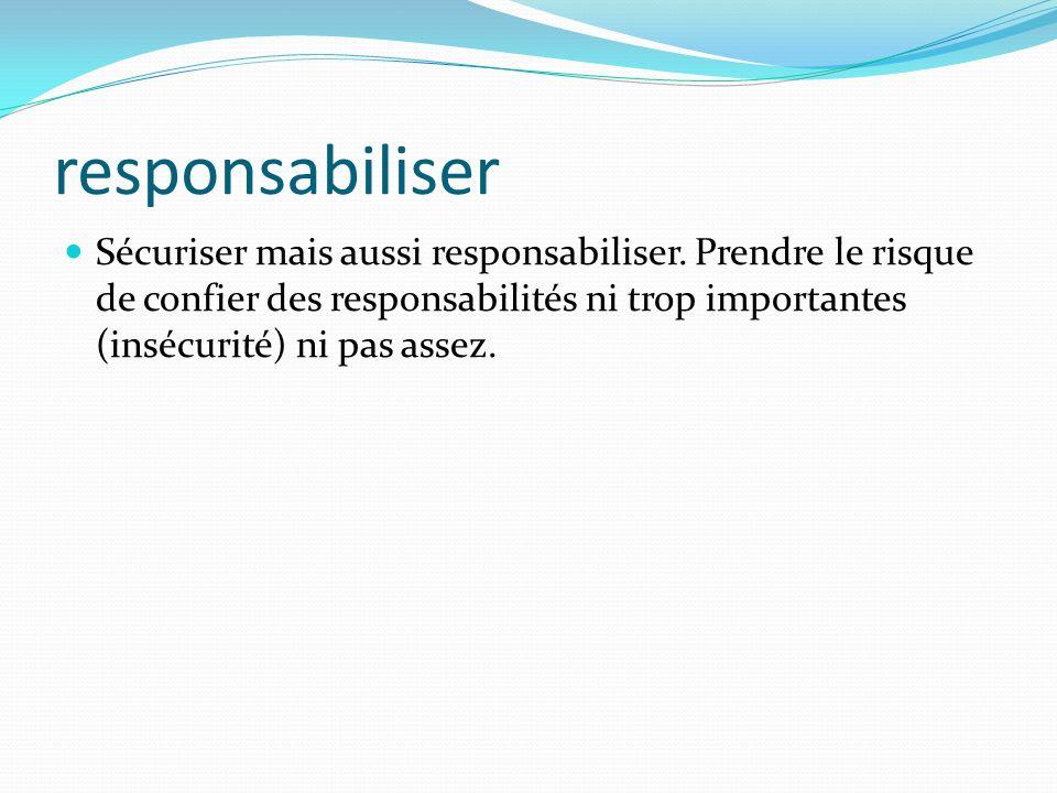 responsabiliser Sécuriser mais aussi responsabiliser. Prendre le risque de confier des responsabilités ni trop importantes (insécurité) ni pas assez.