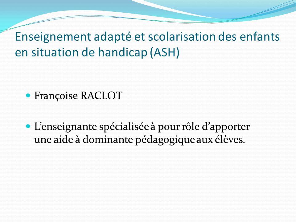 Enseignement adapté et scolarisation des enfants en situation de handicap (ASH) Françoise RACLOT Lenseignante spécialisée à pour rôle dapporter une ai