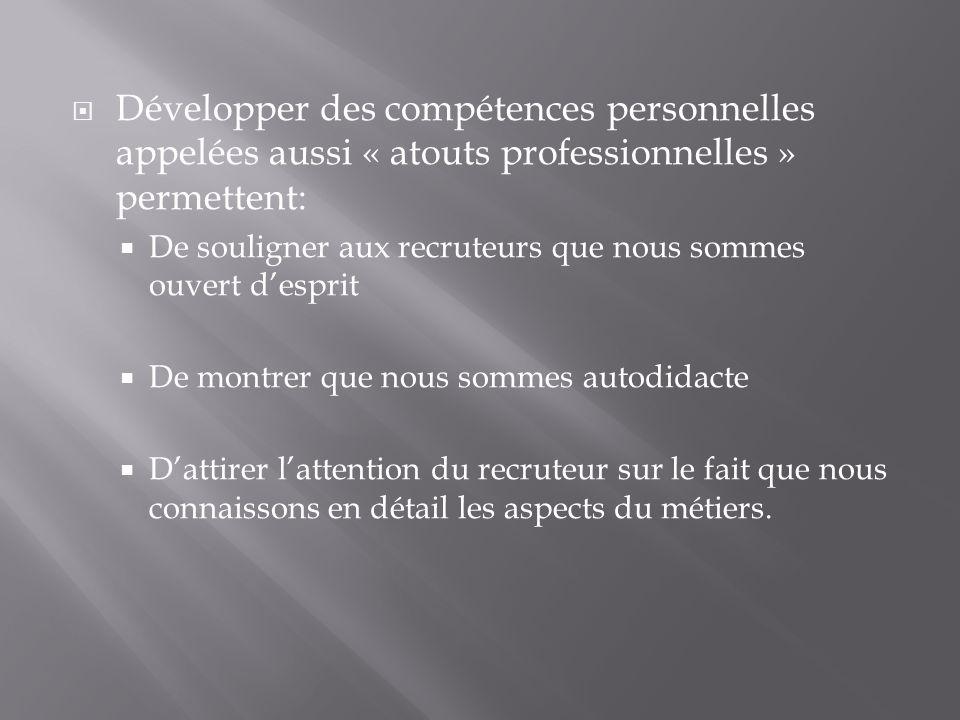 Développer des compétences personnelles appelées aussi « atouts professionnelles » permettent: De souligner aux recruteurs que nous sommes ouvert desp