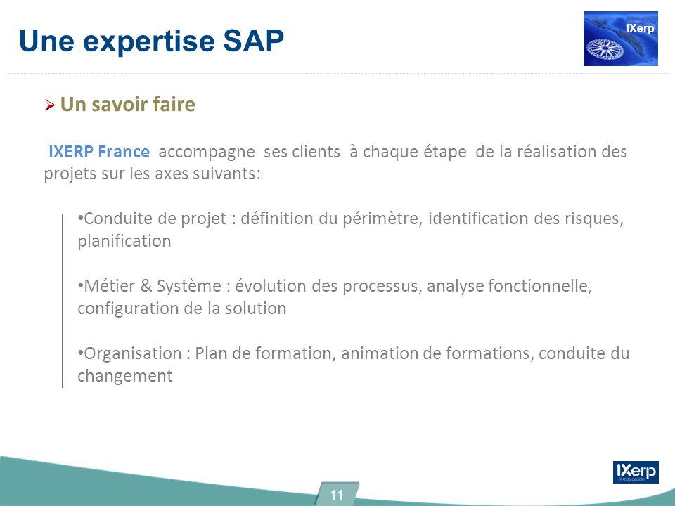 Une expertise SAP Un savoir faire IXERP France accompagne ses clients à chaque étape de la réalisation des projets sur les axes suivants: Conduite de