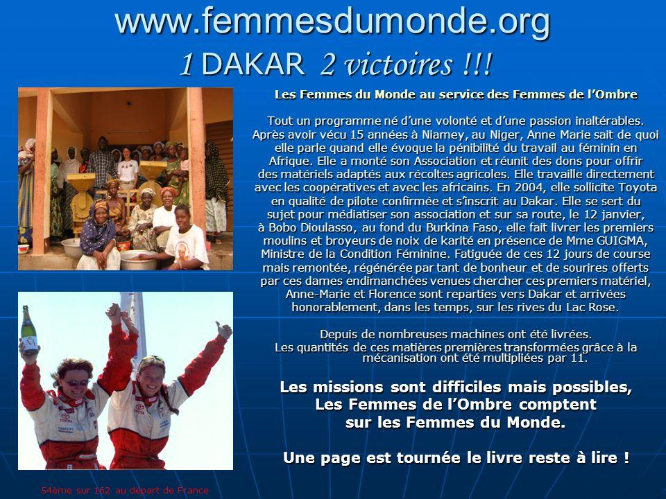 DAKAR 2005 – www.dakar.com 6 bonnes raisons de les rejoindre www.dakar.com Soutenir une action humanitaire sérieuse et structurée Participer à un projet historique Bénéficier dun capital sympathie Profiter dun puissant vecteur de communication Médiatiser laction et générer une dynamique dEntreprise Entrer dans la légende du Dakar Vous pouvez toujours les joindre Anne Marie JOBIN Femmes du Monde Femmes de lOmbre 33 Rue Vivienne – 75002 Paris Tel : +33 0 607 332 687 Ou : +33 0 622 175 880 Maryline LAMBELIN Tel : +514 993 3285 Catherine CORNE Tel : +514 993 2109