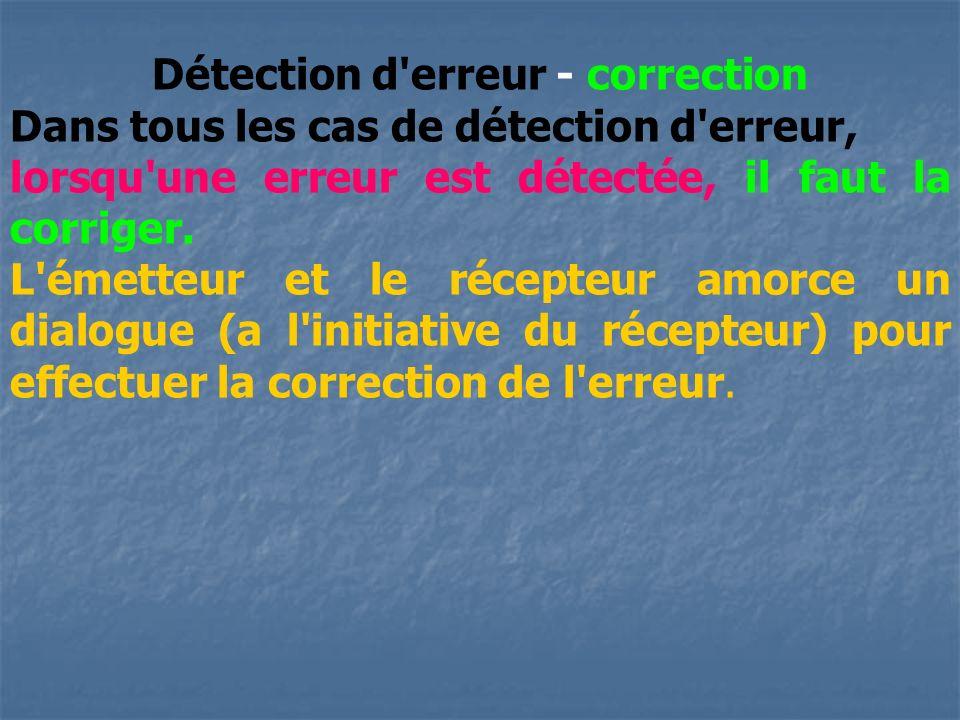 Détection d'erreur - correction Dans tous les cas de détection d'erreur, lorsqu'une erreur est détectée, il faut la corriger. L'émetteur et le récepte