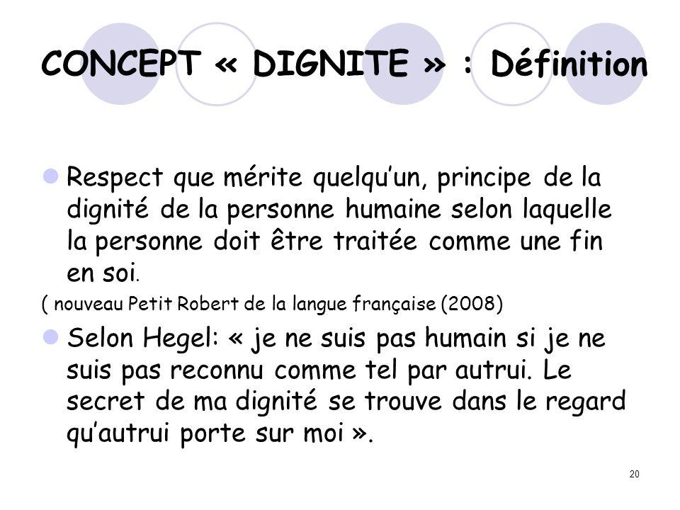 20 CONCEPT « DIGNITE » : Définition Respect que mérite quelquun, principe de la dignité de la personne humaine selon laquelle la personne doit être tr