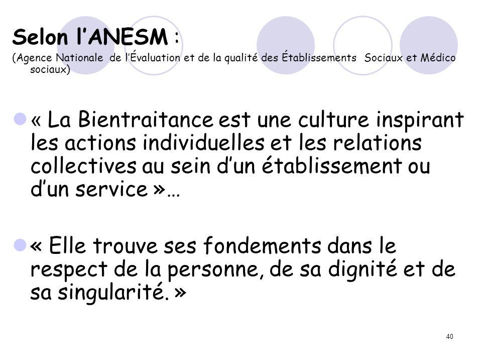 40 Selon lANESM : (Agence Nationale de lÉvaluation et de la qualité des Établissements Sociaux et Médico sociaux) « La Bientraitance est une culture i