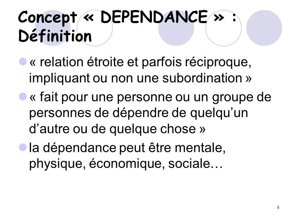 6 Concept « DEPENDANCE » : Définition « relation étroite et parfois réciproque, impliquant ou non une subordination » « fait pour une personne ou un g