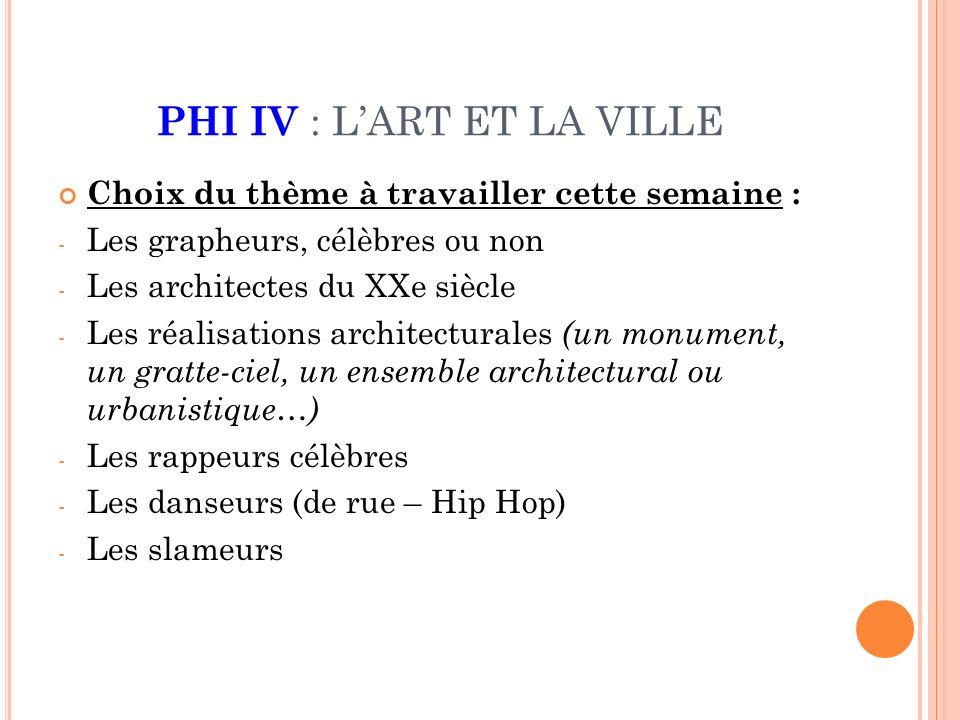 PHI IV : LART ET LA VILLE Choix du thème à travailler cette semaine : - Les grapheurs, célèbres ou non - Les architectes du XXe siècle - Les réalisations architecturales (un monument, un gratte-ciel, un ensemble architectural ou urbanistique…) - Les rappeurs célèbres - Les danseurs (de rue – Hip Hop) - Les slameurs