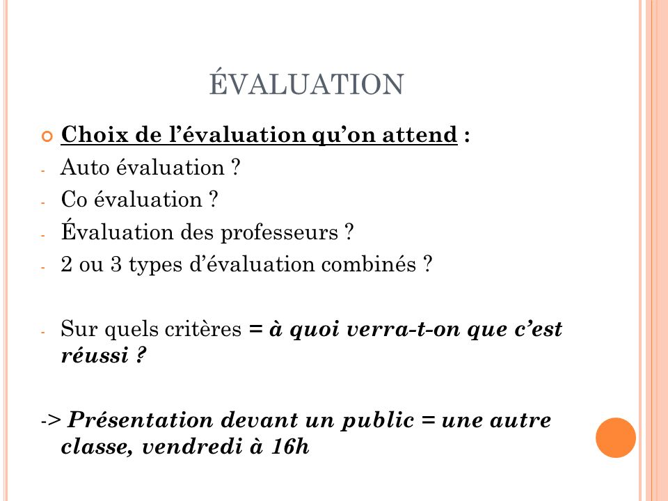 ÉVALUATION Choix de lévaluation quon attend : - Auto évaluation ? - Co évaluation ? - Évaluation des professeurs ? - 2 ou 3 types dévaluation combinés