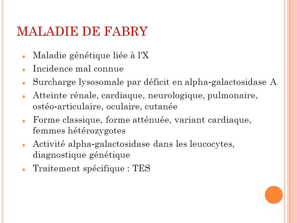 MALADIE DE FABRY Maladie génétique liée à l'X Incidence mal connue Surcharge lysosomale par déficit en alpha-galactosidase A Atteinte rénale, cardiaqu