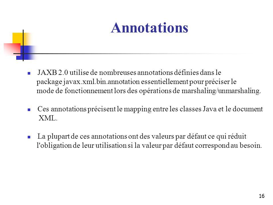 16 JAXB 2.0 utilise de nombreuses annotations définies dans le package javax.xml.bin.annotation essentiellement pour préciser le mode de fonctionnemen