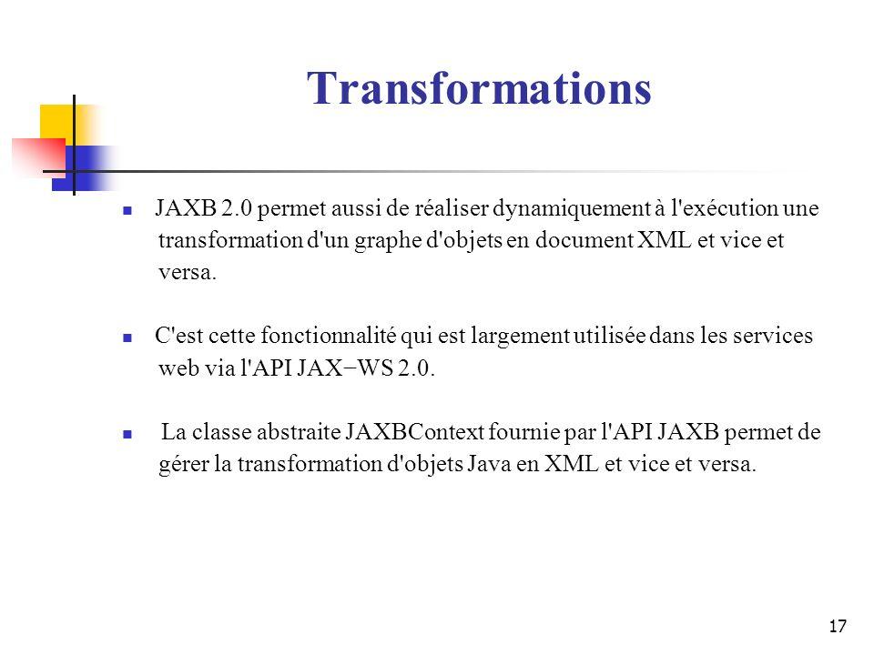 17 JAXB 2.0 permet aussi de réaliser dynamiquement à l'exécution une transformation d'un graphe d'objets en document XML et vice et versa. C'est cette