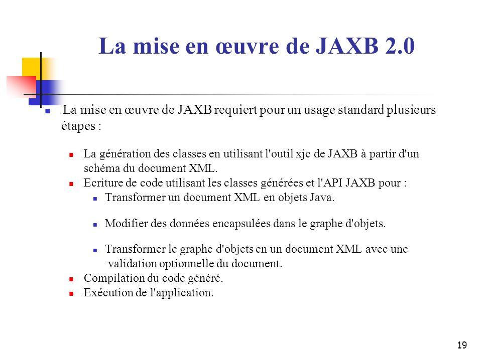 19 La mise en œuvre de JAXB requiert pour un usage standard plusieurs étapes : La génération des classes en utilisant l'outil xjc de JAXB à partir d'u
