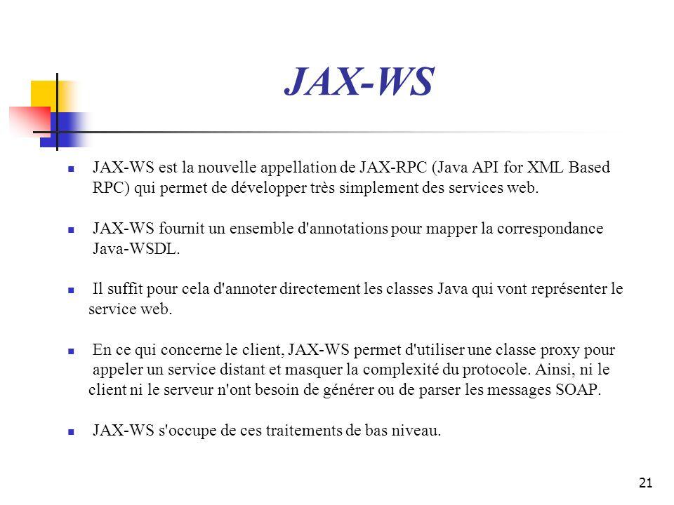 21 JAX-WS JAX-WS est la nouvelle appellation de JAX-RPC (Java API for XML Based RPC) qui permet de développer très simplement des services web. JAX-WS